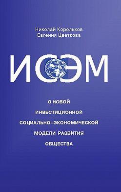 Николай Корольков - ИСЭМ. О новой Инвестиционной социально-экономической модели развития общества