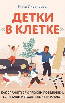 Нина Ливенцова - Детки «в клетке». Как справиться с плохим поведением, если ваши методы уже не работают