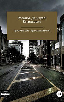 Дмитрий Роганов - Армейская баня. Практика унижений