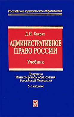 Демьян Бахрах - Административное право России: учебник для вузов