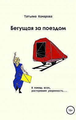 Татьяна Комарова - Бегущая за поездом