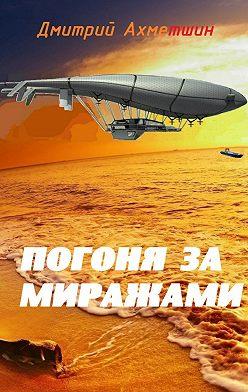 Дмитрий Ахметшин - Погоня за миражами