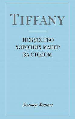 Уолтер Ховинг - Tiffany. Искусство хороших манер за столом