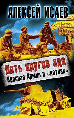Алексей Исаев - Пять кругов ада. Красная Армия в «котлах»