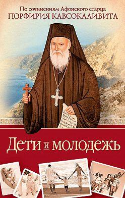Порфирий Кавсокаливит - Дети и молодежь: по сочинениям Афонского старца Порфирия Кавсокаливита
