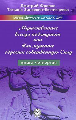 Татьяна Зинкевич-Евстигнеева - Мужественные всегда побеждают, или Как мужчине обрести собственную Силу