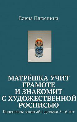 Елена Плюснина - Матрёшка учит грамоте изнакомит схудожественной росписью. Конспекты занятий сдетьми 5—6лет