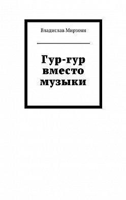 Владислав Мирзоян - Гур-гур вместо музыки