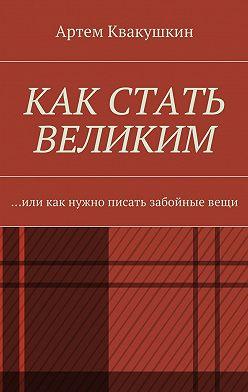 Артем Квакушкин - Как стать великим. Или как нужно писать забойныевещи