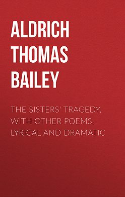 Thomas Aldrich - The Sisters' Tragedy, with Other Poems, Lyrical and Dramatic