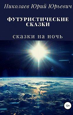 Юрий Николаев - Футуристические сказки