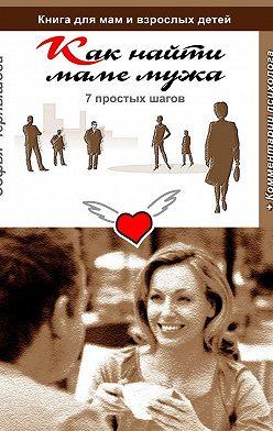 Софья Чернышова - Как найти маме мужа. 7 простых шагов. Книга для мам и взрослых детей с комментариями психолога