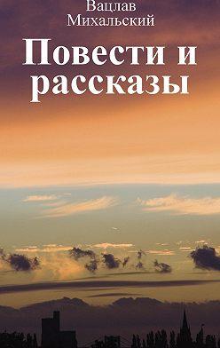 Вацлав Михальский - Собрание сочинений в десяти томах. Том первый. Повести и рассказы
