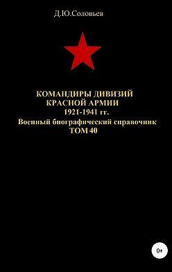 Денис Соловьев - Командиры дивизий Красной Армии 1921-1941 гг. Том 40