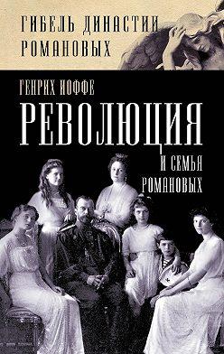Генрих Иоффе - Революция и семья Романовых