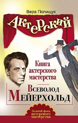 Вера Полищук - Книга актерского мастерства. Всеволод Мейерхольд