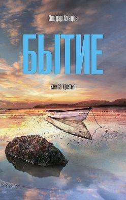 Эльдар Ахадов - Бытие. Книга третья