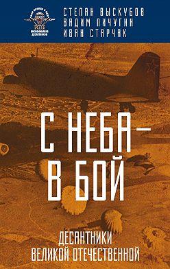 Иван Старчак - С неба – в бой. Десантники Великой Отечественной