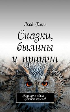 Яков Быль - Сказки, былины ипритчи