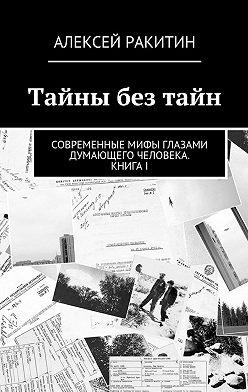 Алексей Ракитин - Тайны безтайн. Современные мифы глазами думающего человека. КнигаI