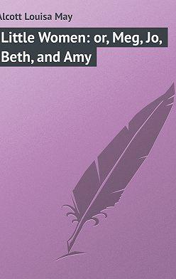 Луиза Мэй Олкотт - Little Women: or, Meg, Jo, Beth, and Amy