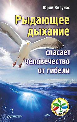 Юрий Вилунас - Рыдающее дыхание спасает человечество от гибели