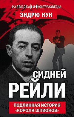 Эндрю Кук - Сидней Рейли. Подлинная история «короля шпионов»