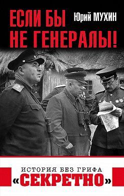 Юрий Мухин - Если бы не генералы!