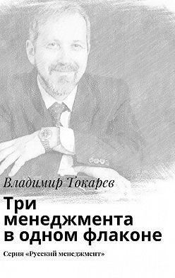 Владимир Токарев - Три менеджмента водном флаконе. Серия «Русский менеджмент»