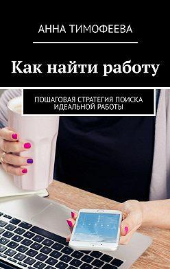 Анна Тимофеева - Как найти работу. Пошаговая стратегия поиска идеальной работы