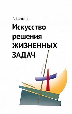 Александр Шевцов - Искусство решения жизненных задач