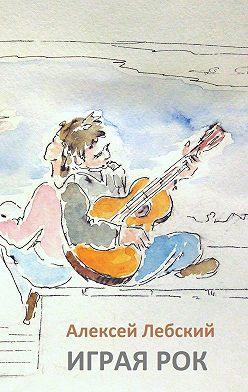 Алексей Лебский - Играя рок