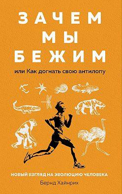 Берндт Хайнрих - Зачем мы бежим, или Как догнать свою антилопу. Новый взгляд на эволюцию человека