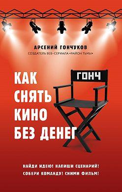 Арсений Гончуков - Как снять кино без денег