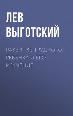 Лев Выготский (Выгодский) - Развитие трудного ребенка и его изучение