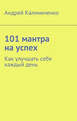 Андрей Калиниченко - 101 мантра науспех. Как улучшать себя каждыйдень