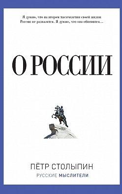 Петр Столыпин - О России (сборник)
