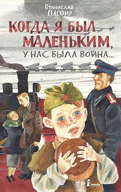 Станислав Олефир - Когда я был маленьким, у нас была война… (сборник)