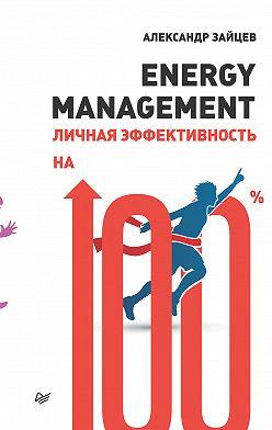 Александр Зайцев - Energy management. Личная эффективность на 100%