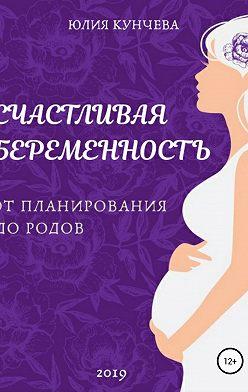 Юлия Кунчева - Счастливая беременность: от планирования до родов