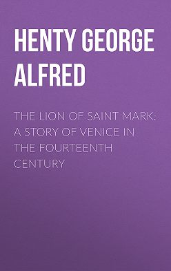George Henty - The Lion of Saint Mark: A Story of Venice in the Fourteenth Century
