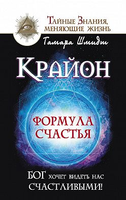 Тамара Шмидт - Крайон. Формула счастья. Бог хочет видеть нас счастливыми!