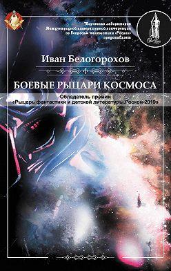 Иван Белогорохов - Боевые рыцари космоса