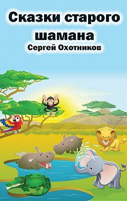 Сергей Охотников - Сказки старого шамана
