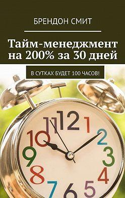Брендон Смит - Тайм-менеджмент на200% за30 дней. Всутках будет 100часов!