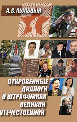 Александр Пыльцын - Откровенные диалоги о штрафниках Великой Отечественной