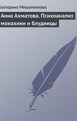 Екатерина Мишаненкова - Анна Ахматова. Психоанализ монахини и блудницы