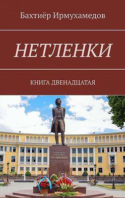 Бахтиёр Ирмухамедов - Нетленки. Книга двенадцатая