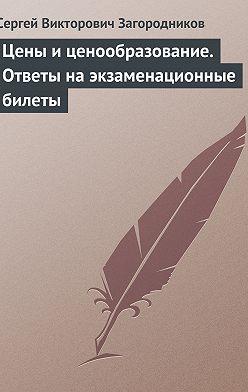 Сергей Загородников - Цены и ценообразование. Ответы на экзаменационные билеты
