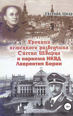 Евгений Шварц - Хроники немецкого разведчика Ойгена Шварца и наркома НКВД Лаврентия Берии